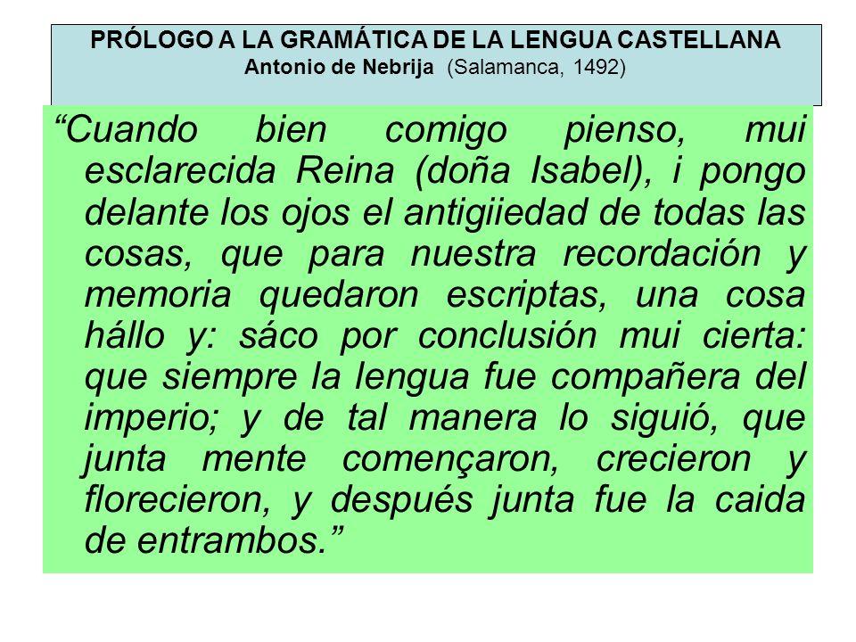 PRÓLOGO A LA GRAMÁTICA DE LA LENGUA CASTELLANA Antonio de Nebrija (Salamanca, 1492) Cuando bien comigo pienso, mui esclarecida Reina (doña Isabel), i