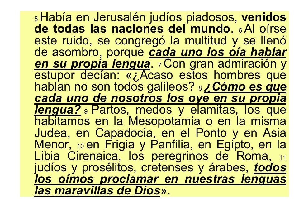 5 Había en Jerusalén judíos piadosos, venidos de todas las naciones del mundo. 6 Al oírse este ruido, se congregó la multitud y se llenó de asombro, p