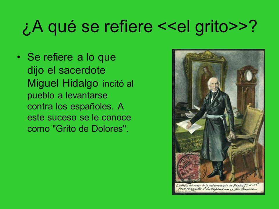 ¿A qué se refiere >? Se refiere a lo que dijo el sacerdote Miguel Hidalgo incitó al pueblo a levantarse contra los españoles. A este suceso se le cono
