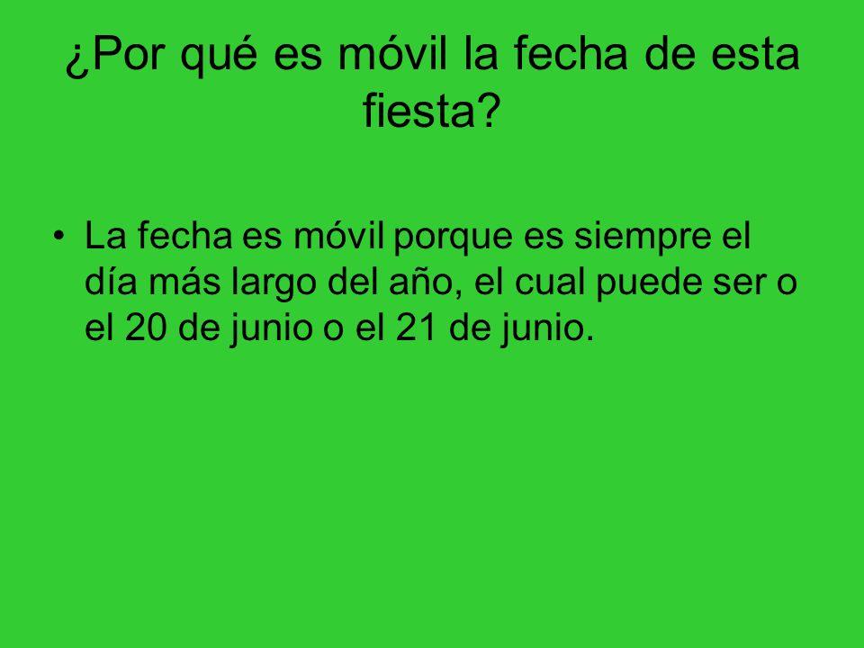 ¿Por qué es móvil la fecha de esta fiesta? La fecha es móvil porque es siempre el día más largo del año, el cual puede ser o el 20 de junio o el 21 de