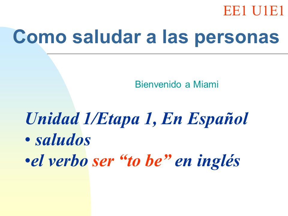 Como saludar a las personas Bienvenido a Miami Unidad 1/Etapa 1, En Español saludos el verbo ser to be en inglés EE1 U1E1
