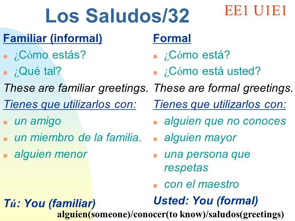 Los Saludos/32 Familiar (informal) ¿ C ó mo estás? ¿ Qu é tal? These are familiar greetings. Tienes que utilizarlos con: n un amigo n un miembro de la