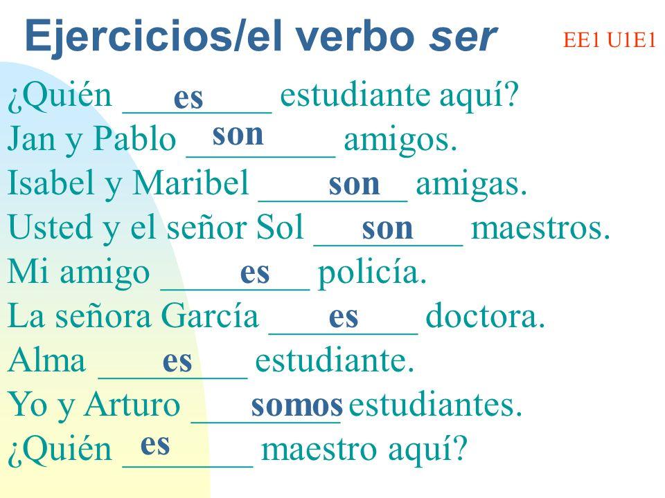 Ejercicios/el verbo ser ¿Quién ________ estudiante aquí? Jan y Pablo ________ amigos. Isabel y Maribel ________ amigas. Usted y el señor Sol ________
