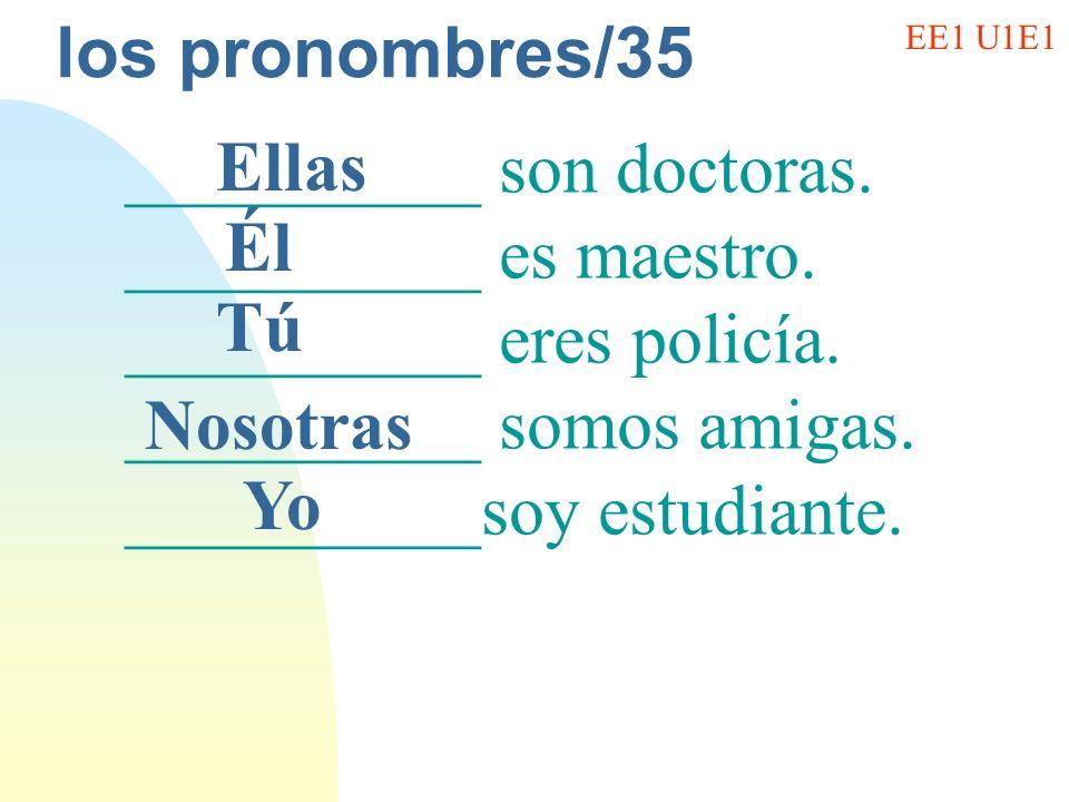 los pronombres/35 __________ son doctoras. __________ es maestro. __________ eres policía. __________ somos amigas. __________soy estudiante. Ellas Él