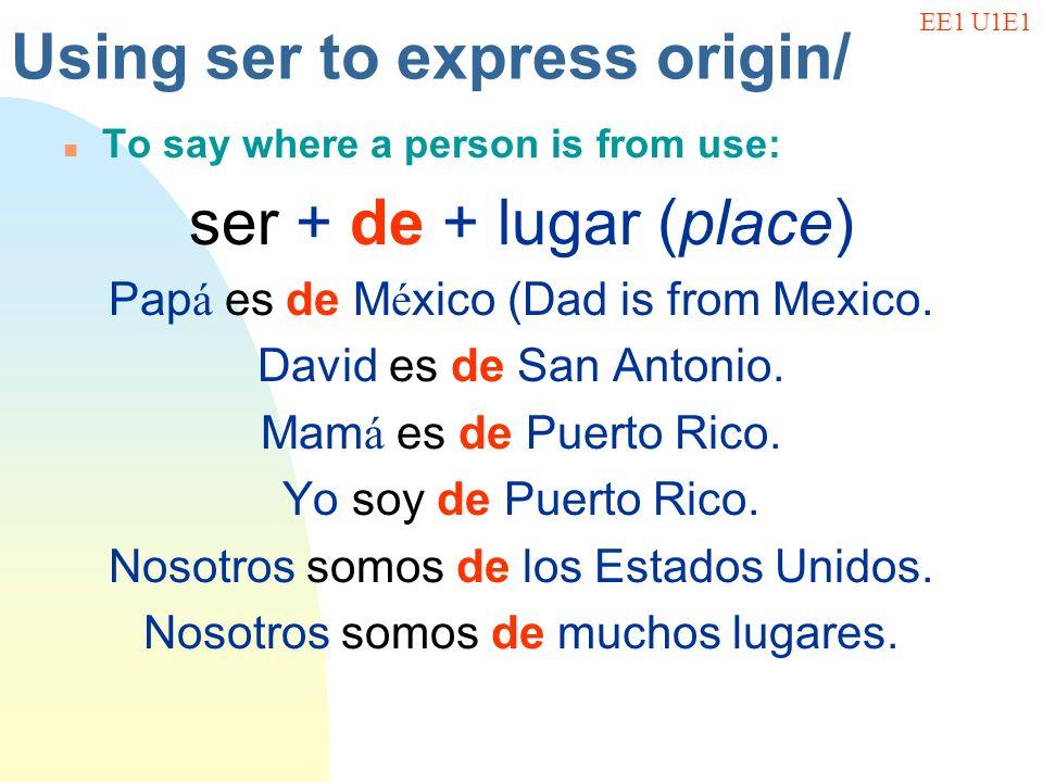 Using ser to express origin/ n To say where a person is from use: ser + de + lugar (place) Pap á es de M é xico (Dad is from Mexico. David es de San A