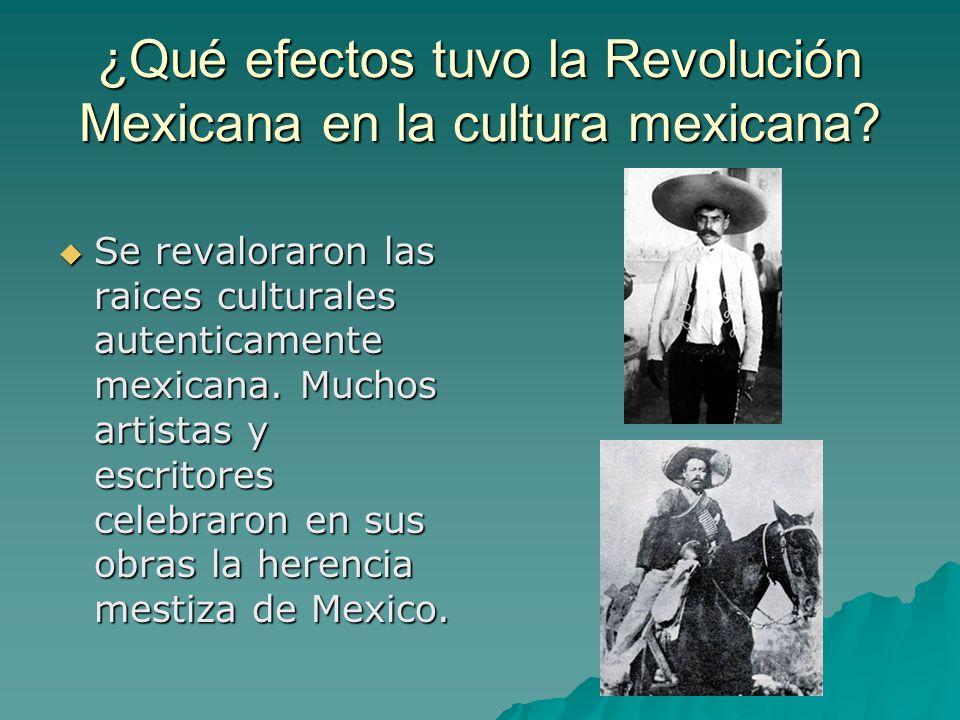 ¿Qué efectos tuvo la Revolución Mexicana en la cultura mexicana? Se revaloraron las raices culturales autenticamente mexicana. Muchos artistas y escri