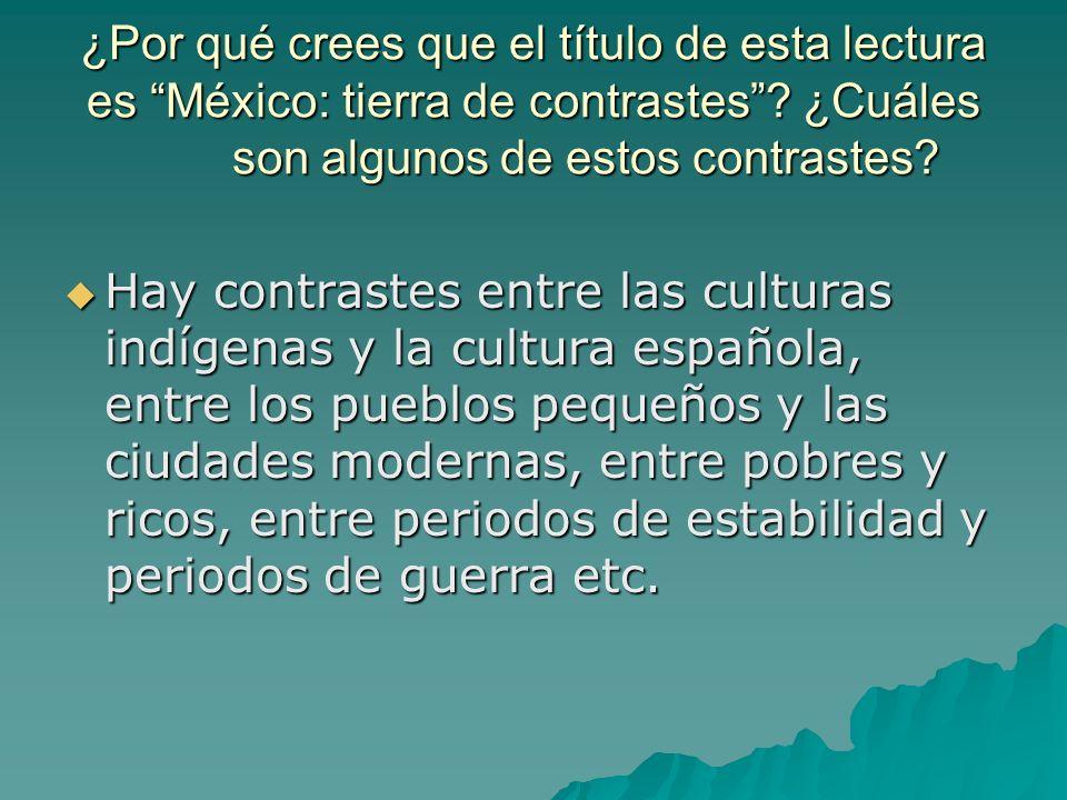 ¿Por qué crees que el título de esta lectura es México: tierra de contrastes? ¿Cuáles son algunos de estos contrastes? Hay contrastes entre las cultur