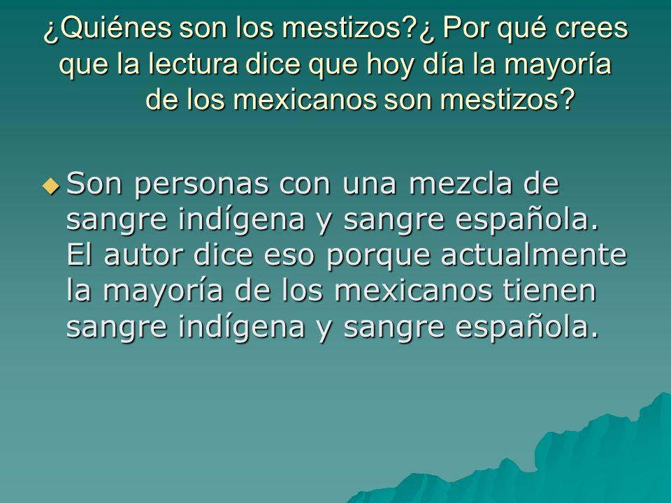 ¿Quiénes son los mestizos?¿ Por qué crees que la lectura dice que hoy día la mayoría de los mexicanos son mestizos? Son personas con una mezcla de san