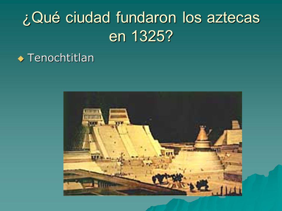 ¿Qué ciudad fundaron los aztecas en 1325? Tenochtitlan Tenochtitlan