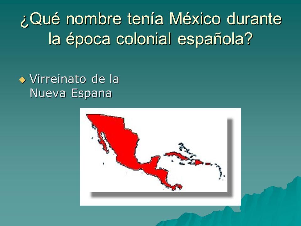 ¿Qué nombre tenía México durante la época colonial española? Virreinato de la Nueva Espana Virreinato de la Nueva Espana