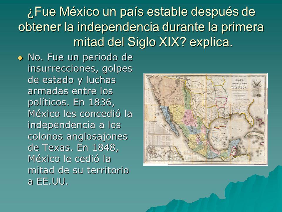 ¿Fue México un país estable después de obtener la independencia durante la primera mitad del Siglo XIX? explica. No. Fue un periodo de insurrecciones,
