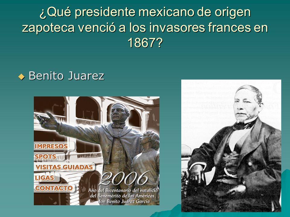 ¿Qué presidente mexicano de origen zapoteca venció a los invasores frances en 1867? Benito Juarez Benito Juarez
