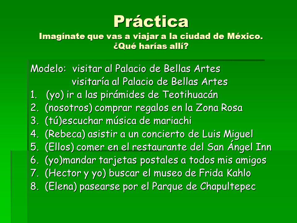 Práctica Imagínate que vas a viajar a la ciudad de México. ¿ Qué harías allí? Modelo: visitar al Palacio de Bellas Artes visitaría al Palacio de Bella