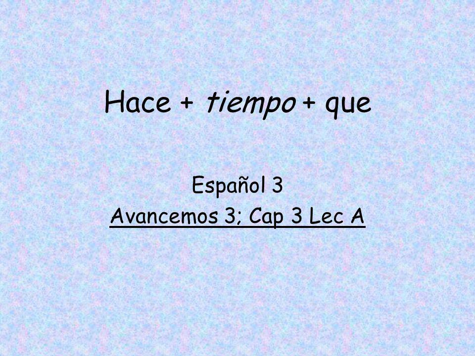 Hace + tiempo + que Español 3 Avancemos 3; Cap 3 Lec A