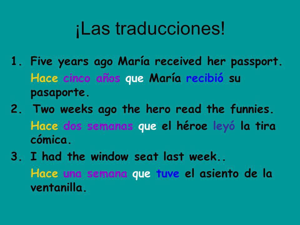 ¡Las traducciones! 1.Five years ago María received her passport. Hace cinco años que María recibió su pasaporte. 2. Two weeks ago the hero read the fu