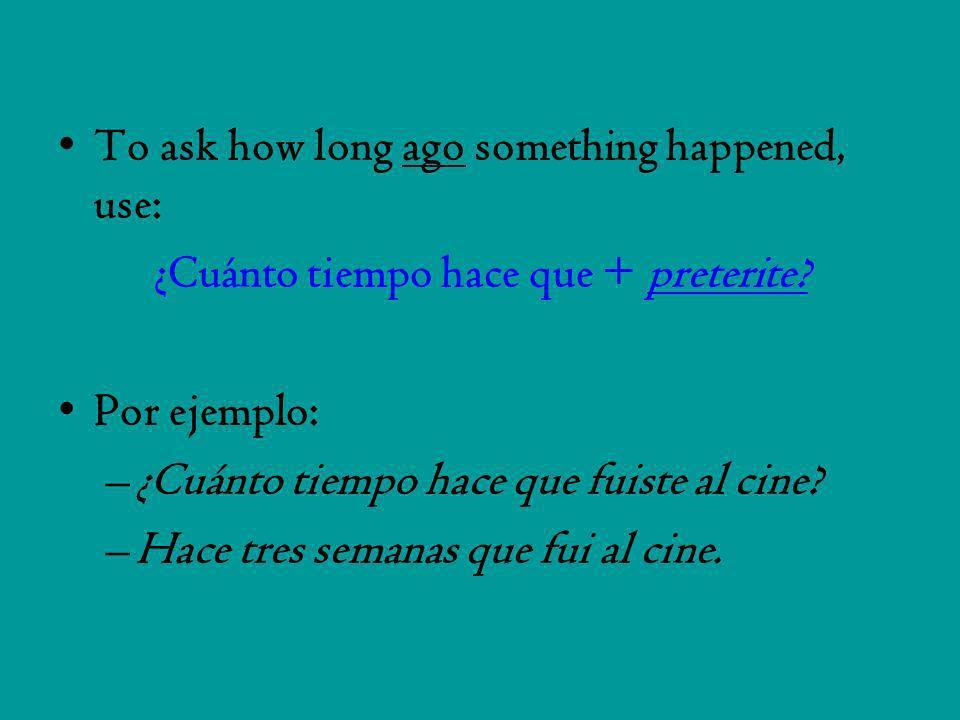 To ask how long ago something happened, use: ¿Cuánto tiempo hace que + preterite? Por ejemplo: –¿Cuánto tiempo hace que fuiste al cine? –Hace tres sem