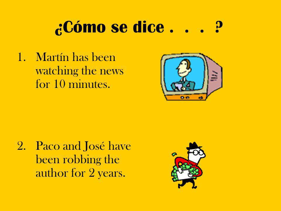 ¿Cómo se dice... ? 1.Martín has been watching the news for 10 minutes. 2.Paco and José have been robbing the author for 2 years.