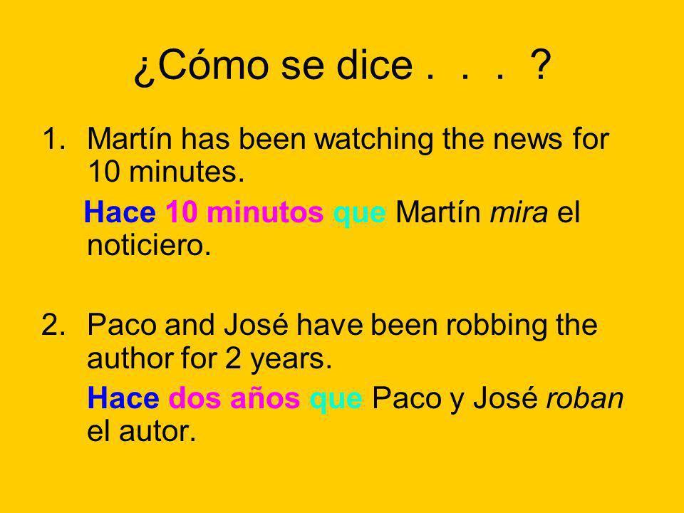 ¿Cómo se dice... ? 1.Martín has been watching the news for 10 minutes. Hace 10 minutos que Martín mira el noticiero. 2.Paco and José have been robbing