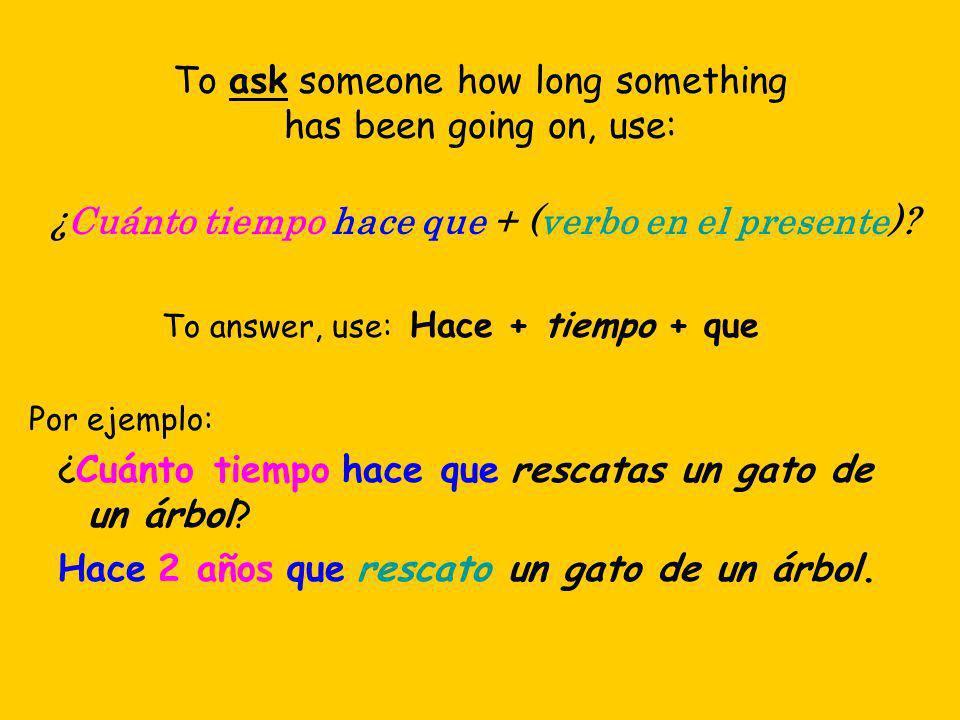 To ask someone how long something has been going on, use: ¿Cuánto tiempo hace que + (verbo en el presente)? To answer, use: Hace + tiempo + que Por ej