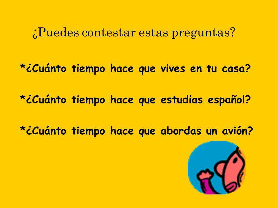 ¿Puedes contestar estas preguntas? *¿Cuánto tiempo hace que vives en tu casa? *¿Cuánto tiempo hace que estudias español? *¿Cuánto tiempo hace que abor