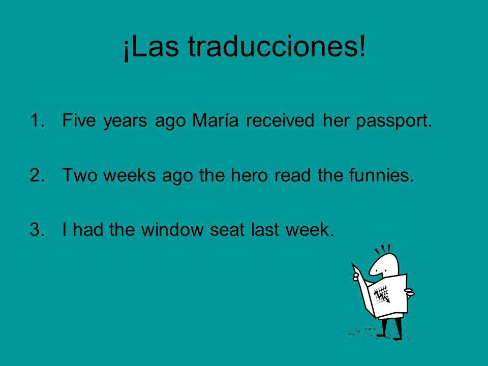 ¡Las traducciones! 1.Five years ago María received her passport. 2.Two weeks ago the hero read the funnies. 3.I had the window seat last week.