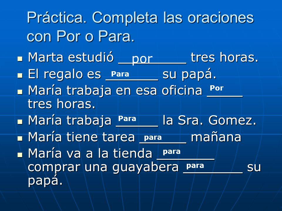 Práctica. Completa las oraciones con Por o Para. Marta estudió tres horas.