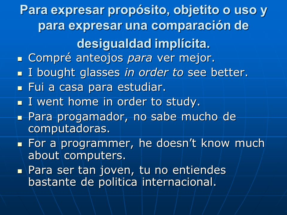 Para expresar propósito, objetito o uso y para expresar una comparación de desigualdad implícita.