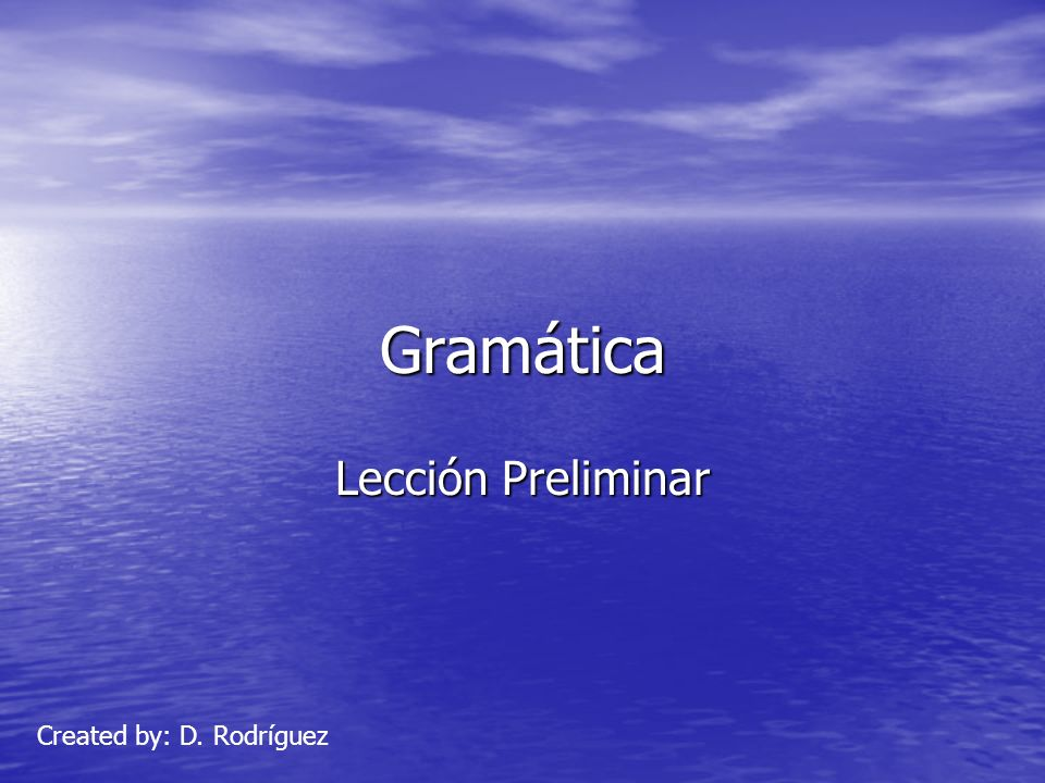 Gramática Lección Preliminar Created by: D. Rodríguez