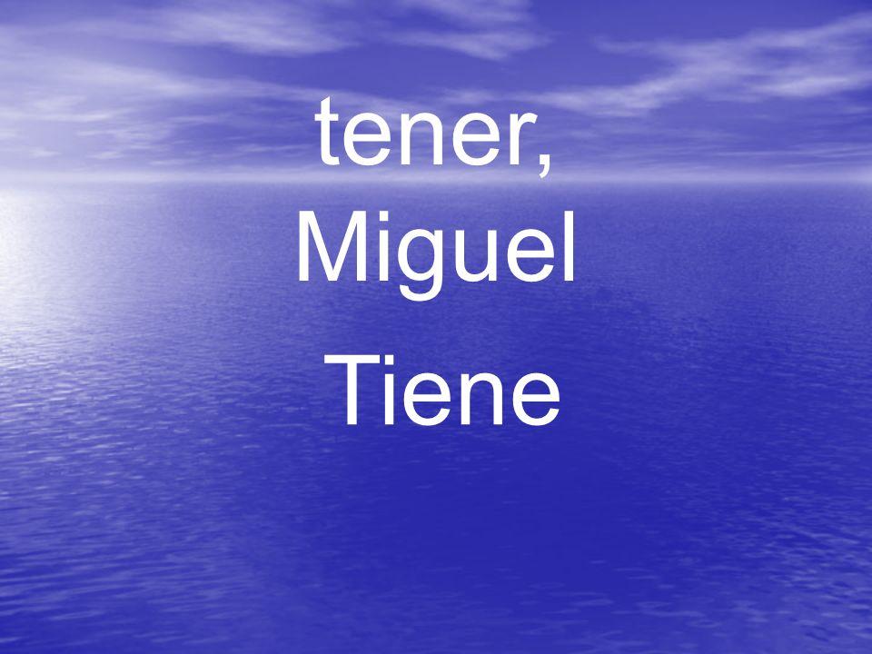 tener, Miguel Tiene