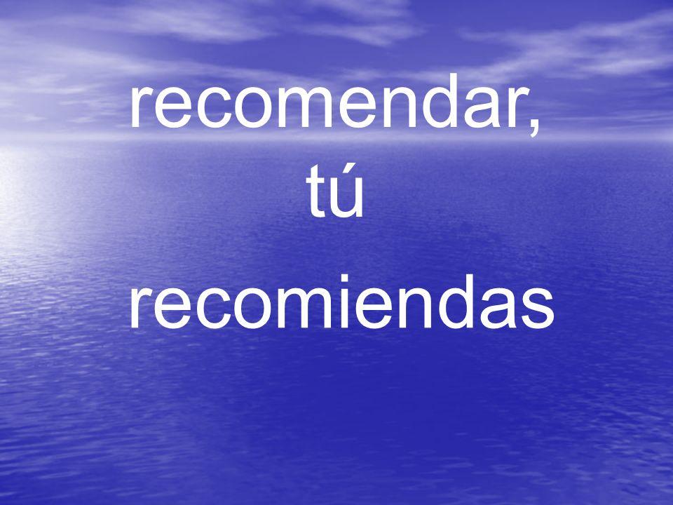 recomendar, tú recomiendas