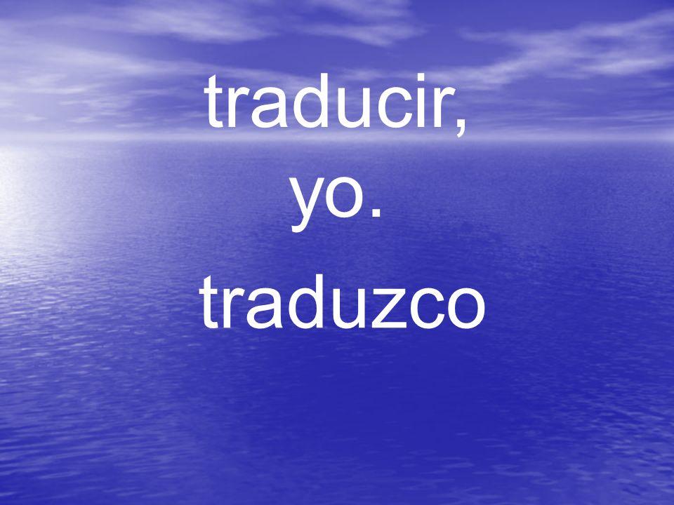 traducir, yo. traduzco