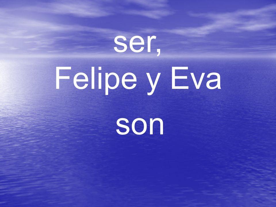 ser, Felipe y Eva son