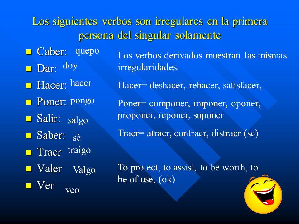 Los siguientes verbos son irregulares en la primera persona del singular solamente n Caber: n Dar: n Hacer: n Poner: n Salir: n Saber: n Traer n Valer