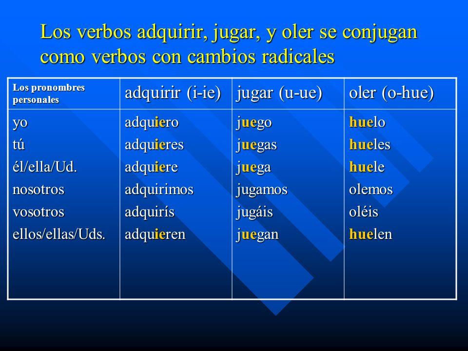 Los verbos adquirir, jugar, y oler se conjugan como verbos con cambios radicales Los pronombres personales adquirir (i-ie) jugar (u-ue) oler (o-hue) y