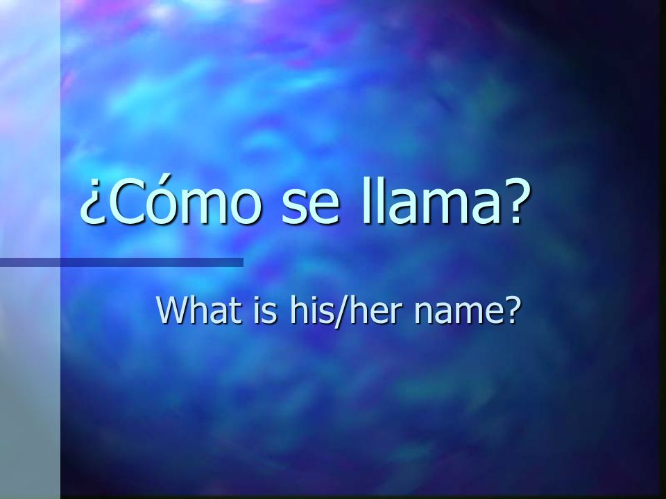 ¿Cómo se llama? What is his/her name?