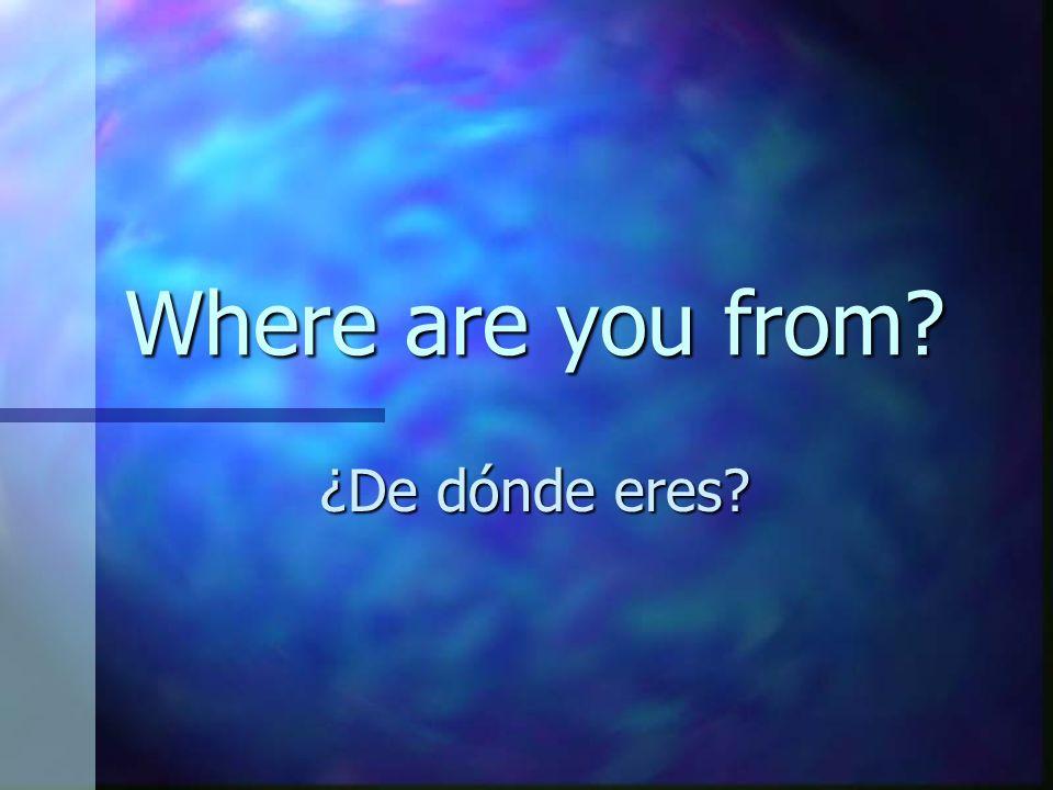 Where are you from? ¿De dónde eres?