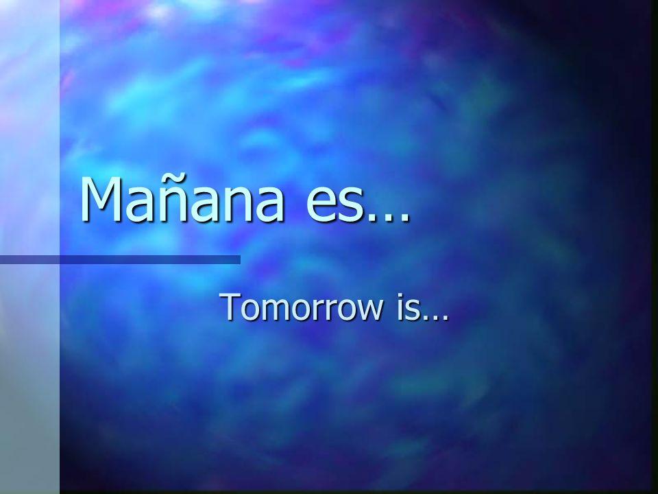 Mañana es… Tomorrow is…