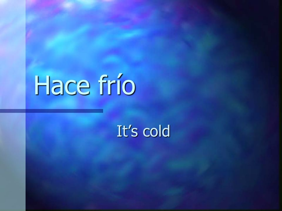 Hace frío Its cold