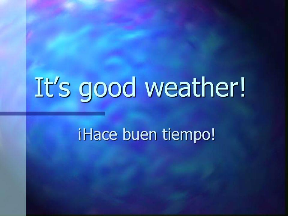 Its good weather! ¡Hace buen tiempo!