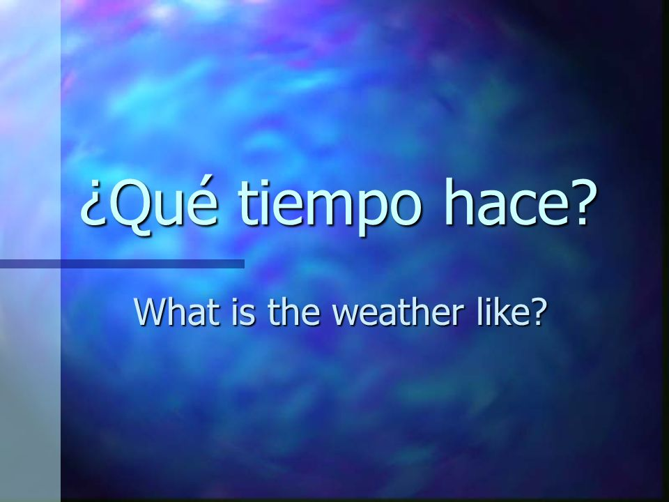 ¿Qué tiempo hace? What is the weather like?