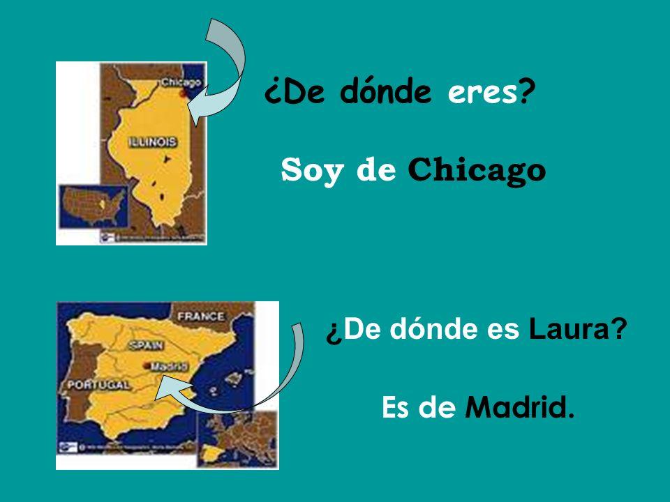 ¿De dónde eres? Soy de Chicago ¿De dónde es Laura? Es de Madrid.