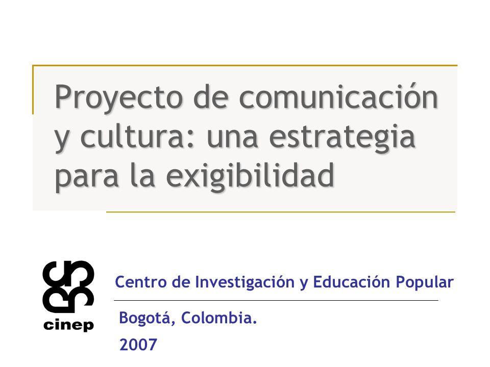 Proyecto de comunicación y cultura: una estrategia para la exigibilidad Centro de Investigación y Educación Popular Bogotá, Colombia. 2007