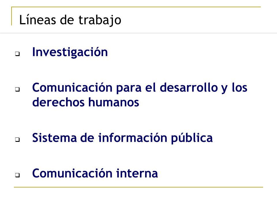 Líneas de trabajo Investigación Comunicación para el desarrollo y los derechos humanos Sistema de información pública Comunicación interna