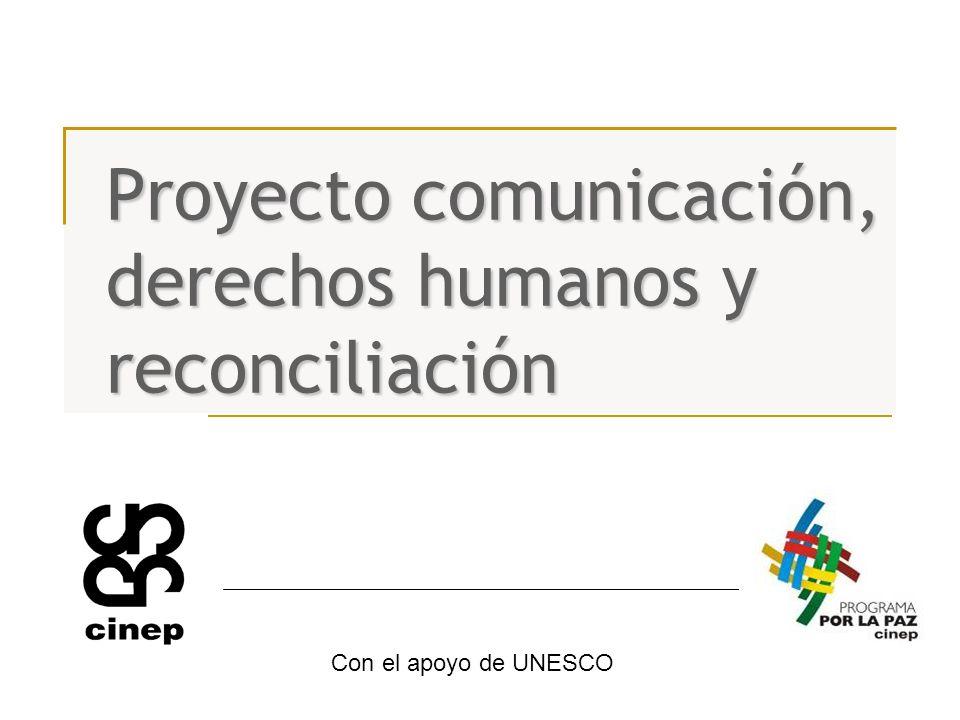 Proyecto comunicación, derechos humanos y reconciliación Con el apoyo de UNESCO