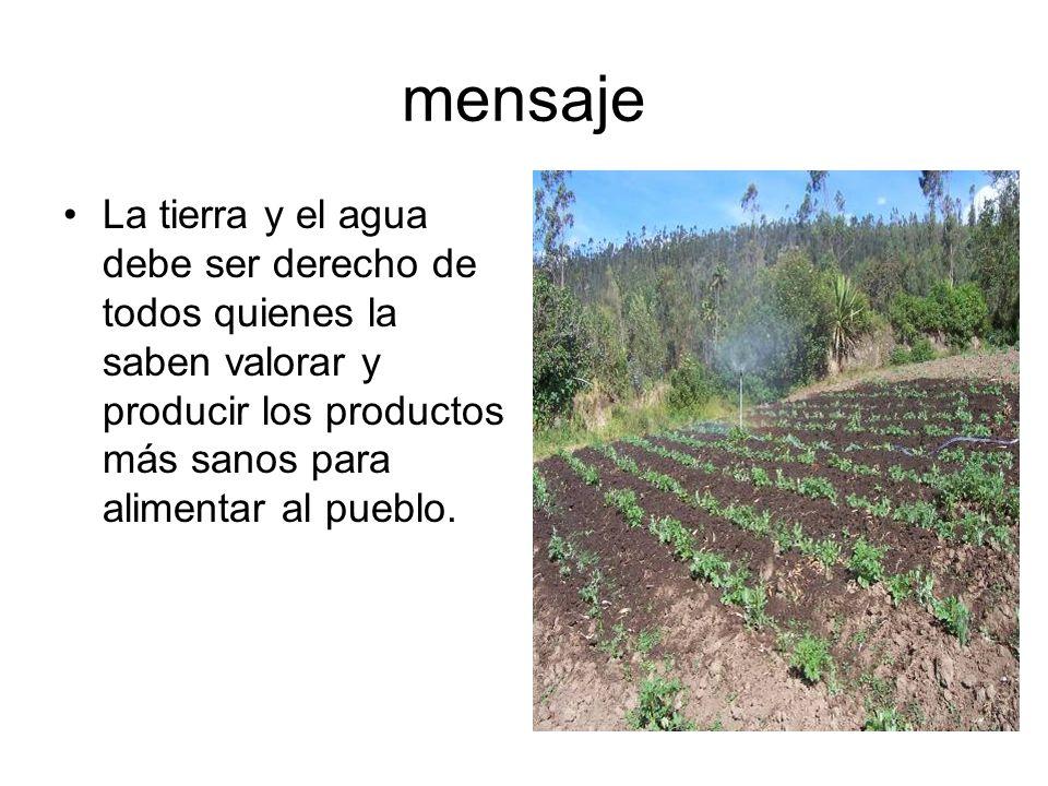 mensaje La tierra y el agua debe ser derecho de todos quienes la saben valorar y producir los productos más sanos para alimentar al pueblo.
