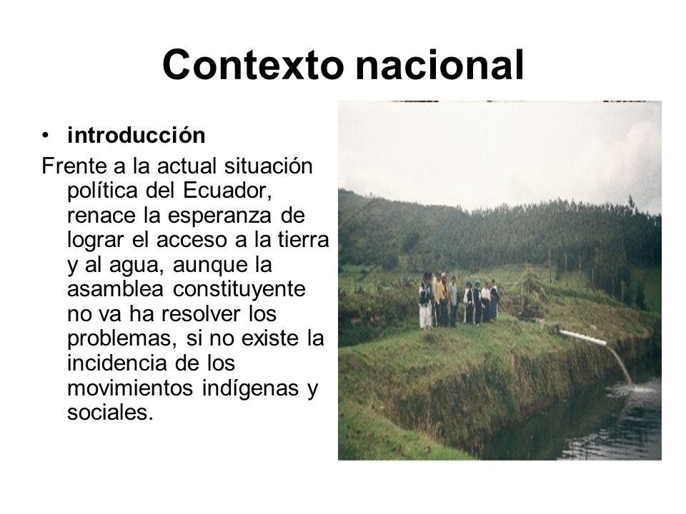 Contexto nacional introducción Frente a la actual situación política del Ecuador, renace la esperanza de lograr el acceso a la tierra y al agua, aunqu