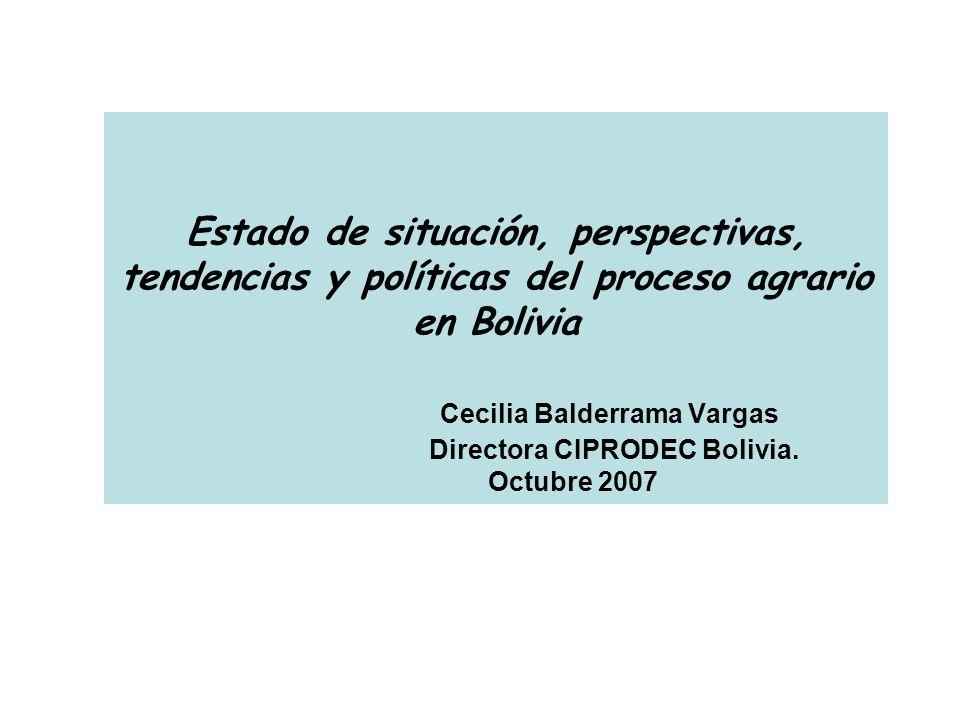 Estado de situación, perspectivas, tendencias y políticas del proceso agrario en Bolivia Cecilia Balderrama Vargas Directora CIPRODEC Bolivia. Octubre