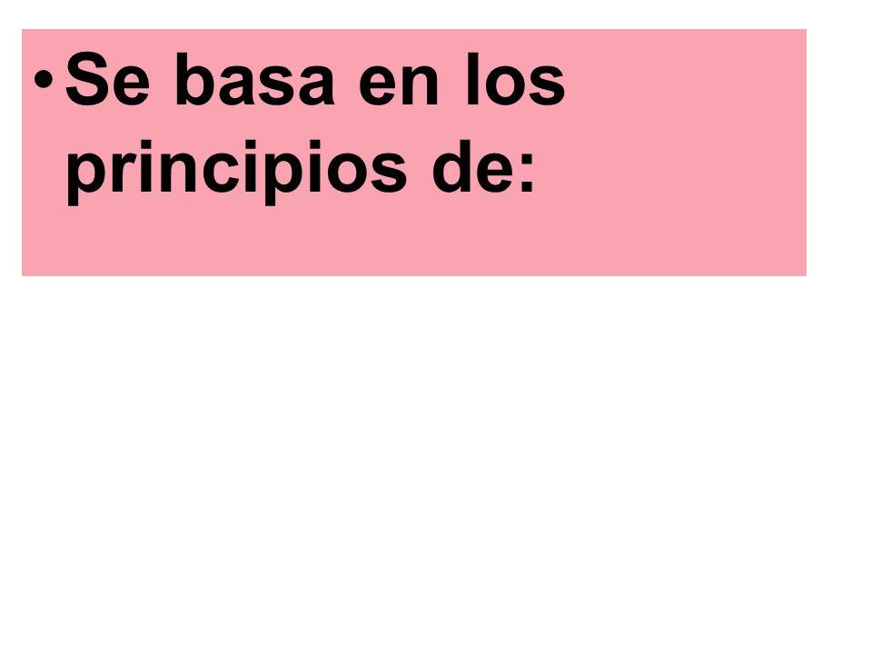 Se basa en los principios de: