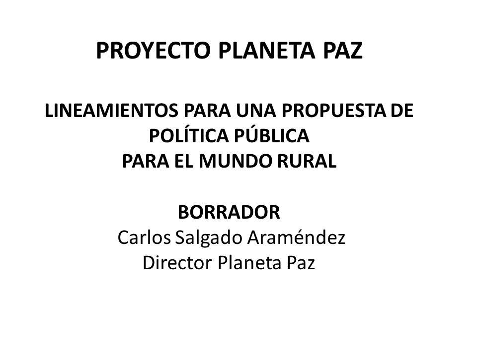 PROYECTO PLANETA PAZ LINEAMIENTOS PARA UNA PROPUESTA DE POLÍTICA PÚBLICA PARA EL MUNDO RURAL BORRADOR Carlos Salgado Araméndez Director Planeta Paz