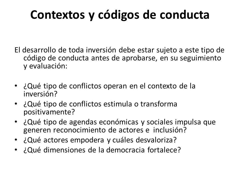 Contextos y códigos de conducta El desarrollo de toda inversión debe estar sujeto a este tipo de código de conducta antes de aprobarse, en su seguimiento y evaluación: ¿Qué tipo de conflictos operan en el contexto de la inversión.